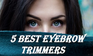 5 Best Eyebrow Trimmers, Tips to Buy, Brands you can Pick Without Doubt